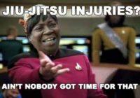 Jiu-Jitsu Injuries Aint Nobody Got Time For That